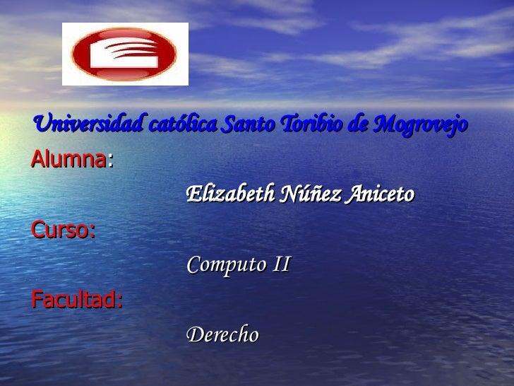 <ul><li>Universidad católica Santo Toribio de Mogrovejo </li></ul><ul><li>Alumna : </li></ul><ul><li>Elizabeth Núñez Anice...