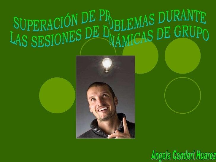 SUPERACIÓN DE PROBLEMAS DURANTE LAS SESIONES DE DINÁMICAS DE GRUPO Angela Condori Huarez