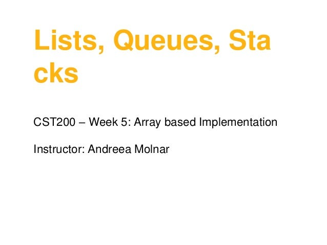 Lists, Queues, Sta cks CST200 – Week 5: Array based Implementation  Instructor: Andreea Molnar