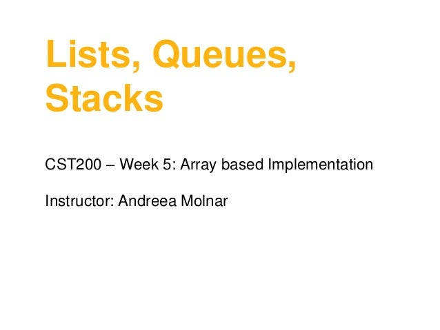 Lists, Queues, Stacks CST200 – Week 5: Array based Implementation  Instructor: Andreea Molnar