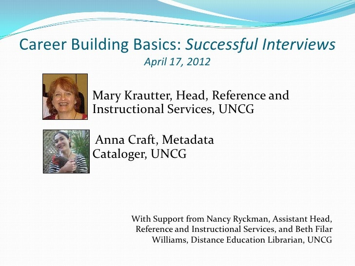 Career Building Basics: Successful Interviews                   April 17, 2012          Mary Krautter, Head, Reference and...