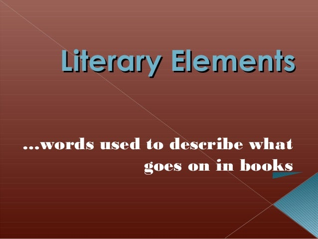 Literary Elements …words used to describe what goes on in books