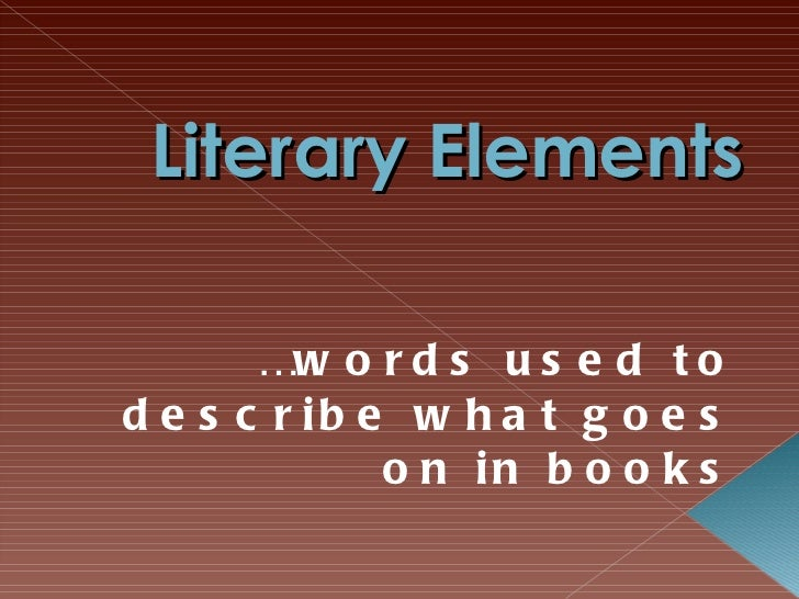 Literary Elements … words used to describe what goes on in books