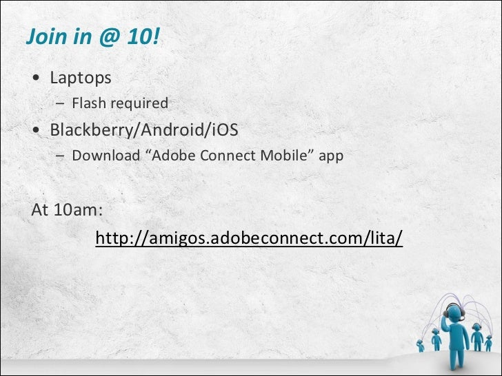 """Join in @ 10!• Laptops  – Flash required• Blackberry/Android/iOS  – Download """"Adobe Connect Mobile"""" appAt 10am:       http..."""