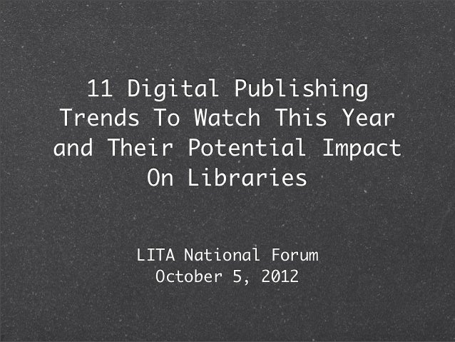 11 Digital PublishingTrends To Watch This Yearand Their Potential Impact       On Libraries      LITA National Forum      ...