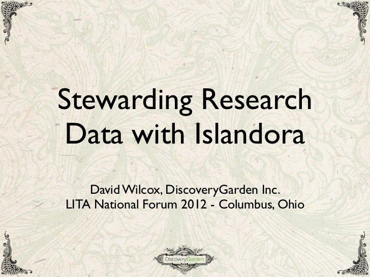 Stewarding Research Data with Islandora    David Wilcox, DiscoveryGarden Inc.LITA National Forum 2012 - Columbus, Ohio