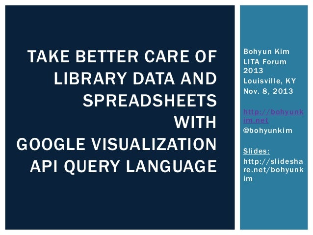 TAKE BETTER CARE OF LIBRARY DATA AND SPREADSHEETS WITH GOOGLE VISUALIZATION API QUERY LANGUAGE  Bohyun Kim LITA Forum 2013...