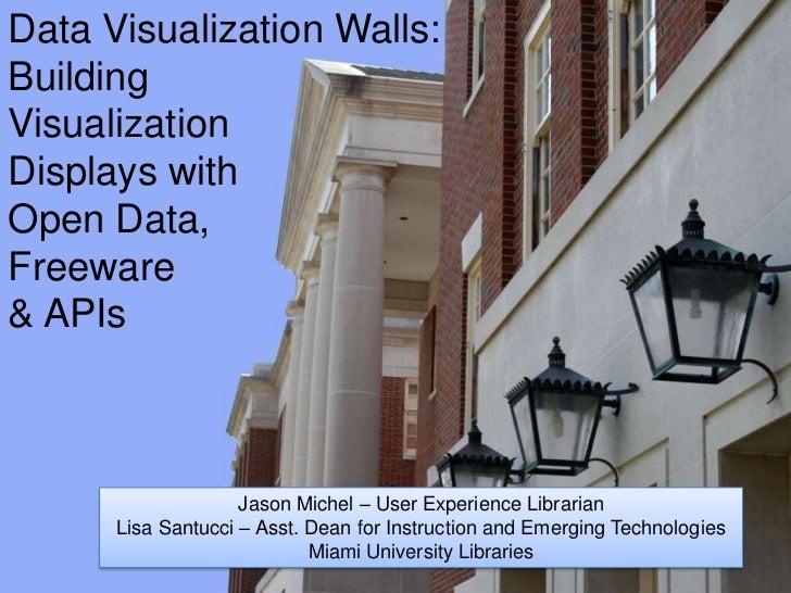 Data Visualization Walls:BuildingVisualizationDisplays withOpen Data,Freeware& APIs                    Jason Michel – User...