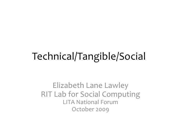 Technical/Tangible/Social<br />Elizabeth Lane LawleyRIT Lab for Social ComputingLITA National ForumOctober 2009<br />