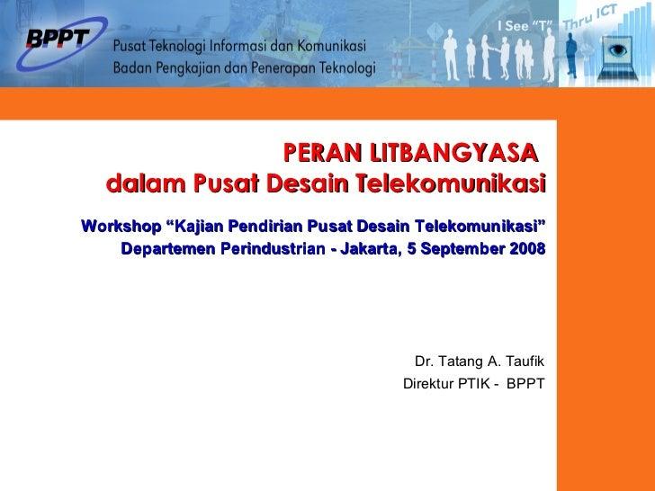 """PERAN LITBANGYASA  dalam Pusat Desain Telekomunikasi Workshop """"Kajian Pendirian Pusat Desain Telekomunikasi""""  Departemen P..."""