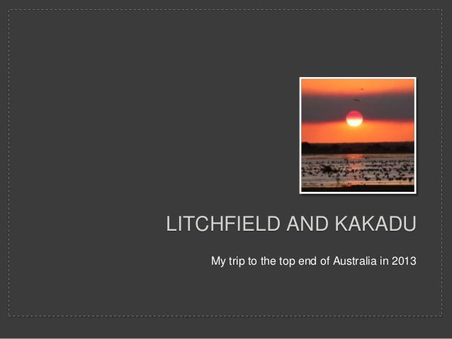 My trip to the top end of Australia in 2013 LITCHFIELD AND KAKADU