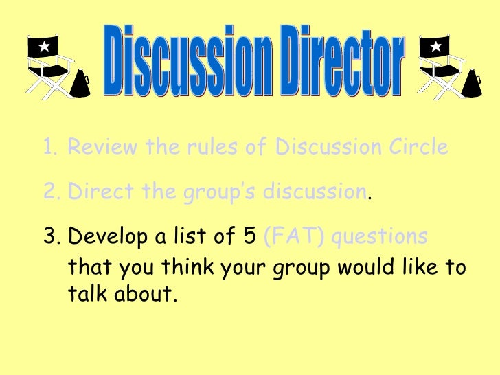 Discussion Director <ul><li>Review the rules of Discussion Circle </li></ul><ul><li>Direct the group's discussion . </li><...