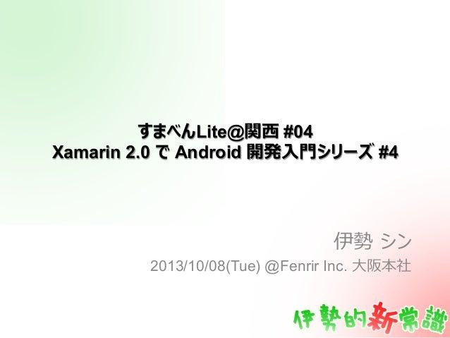 すまべんLite@関⻄西 #04 Xamarin 2.0 で Android 開発⼊入⾨門シリーズ #4 伊勢 シン 2013/10/08(Tue) @Fenrir Inc. ⼤大阪本社