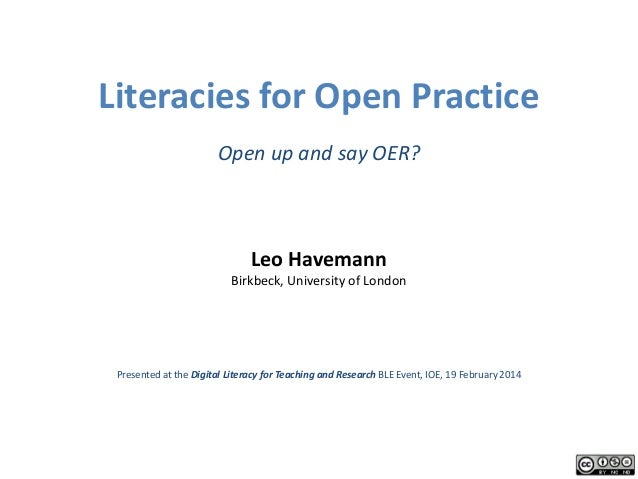 Literacies for Open Practice Open up and say OER?  Leo Havemann  Birkbeck, University of London  Presented at the Digital ...