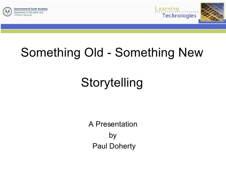 Something Old - Something New Storytelling A Presentation  by  Paul Doherty