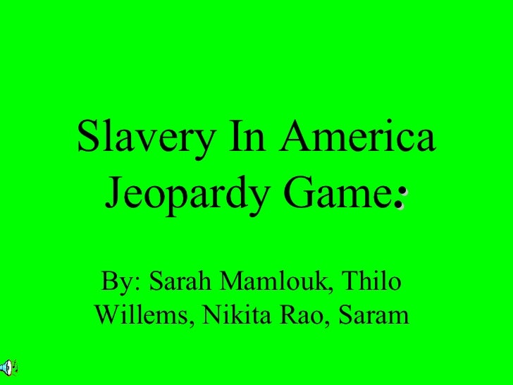 Slavery In America Jeopardy Game : By: Sarah Mamlouk, Thilo Willems, Nikita Rao, Saram