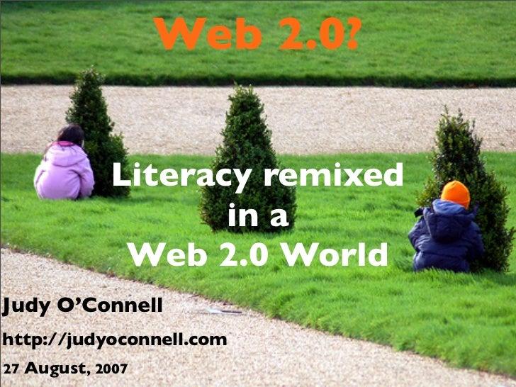 Web 2.0?              Literacy remixed                    in a              Web 2.0 World Judy O'Connell http://judyoconne...