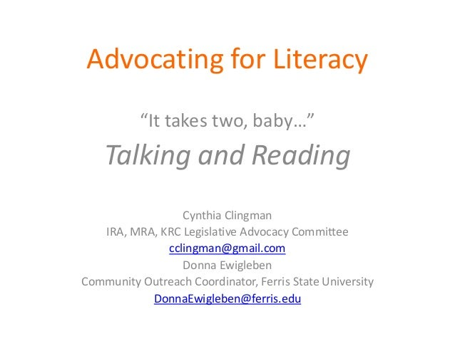 "Advocating for Literacy ""It takes two, baby…"" Talking and Reading Cynthia Clingman IRA, MRA, KRC Legislative Advocacy Comm..."