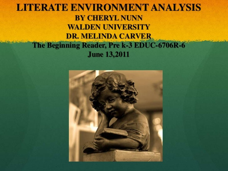 LITERATE ENVIRONMENT ANALYSIS BY CHERYL NUNNWALDEN UNIVERSITY DR. MELINDA CARVERThe Beginning Reader, Pre k-3 EDUC-6706R-6...