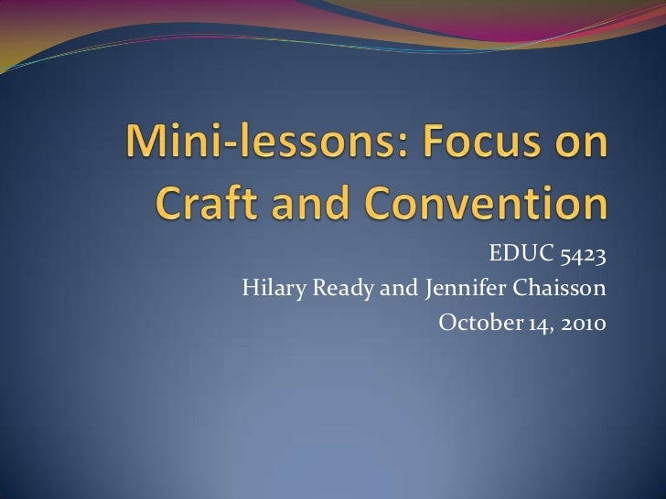 Mini-lessons: Focus on Craft and Convention<br />EDUC 5423<br />Hilary Ready and Jennifer Chaisson<br />October 14, 2010<b...