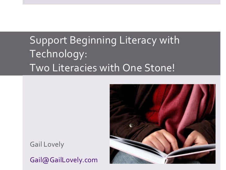 Support Beginning Literacy with Technology: Two Literacies with One Stone! Gail Lovely [email_address]