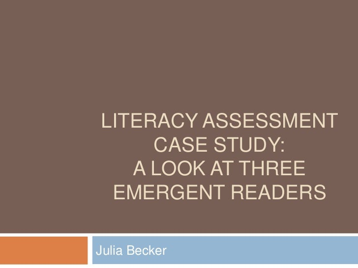 Literacy Assessment Case Study:A Look at Three Emergent Readers<br />Julia Becker<br />