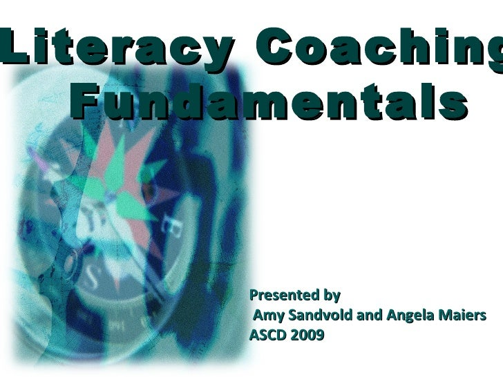 Literacy Coaching  Fundamentals Presented by Amy Sandvold and Angela Maiers ASCD 2009