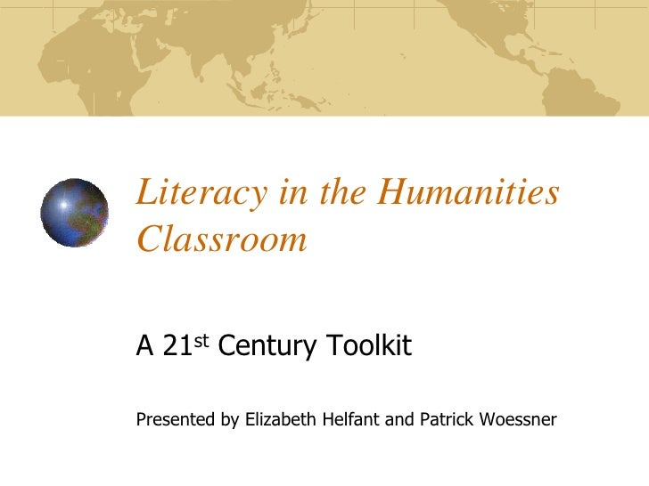Literacy in the Humanities Classroom  A 21st Century Toolkit  Presented by Elizabeth Helfant and Patrick Woessner