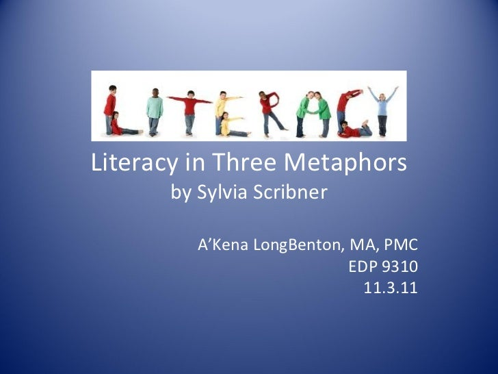Literacy in Three Metaphors by Sylvia Scribner A'Kena LongBenton, MA, PMC EDP 9310 11.3.11