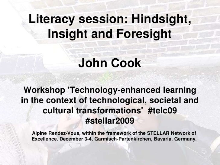 Literacy session: Hindsight, Insight and ForesightJohn Cook Workshop 'Technology-enhanced learning in the context of ...