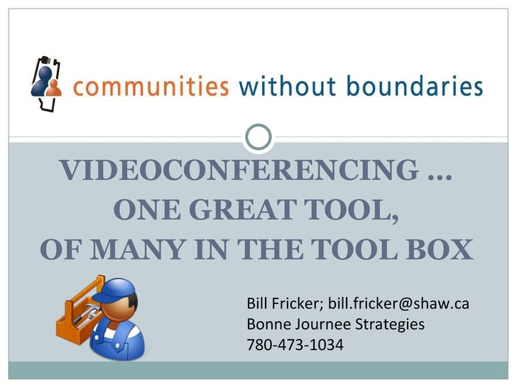 VIDEOCONFERENCING … ONE GREAT TOOL, OF MANY IN THE TOOL BOX Bill Fricker; bill.fricker@shaw.ca Bonne Journee Strategies 78...