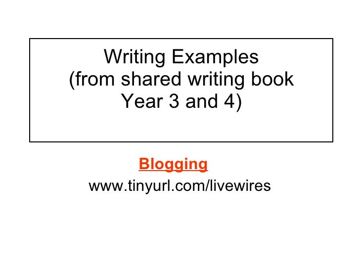 Writing Examples (from shared writing book Year 3 and 4)   Blogging   www.tinyurl.com/livewires