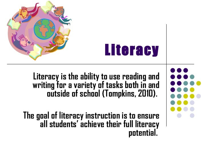 Literacy Literacy is the ability to use reading and writing for a variety of tasks both in and outside of school (Tompkins...