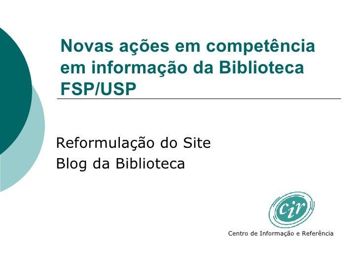 Novas ações em competência em informação da Biblioteca FSP/USP Reformulação do Site Blog da Biblioteca Centro de Informaçã...