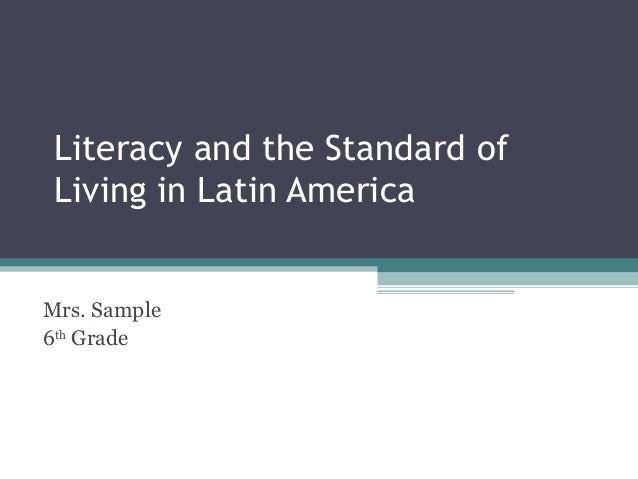 Literacy and the Standard of Living in Latin America Mrs. Sample 6th Grade