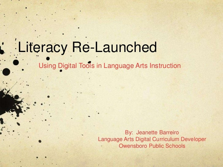 Literacy Re-Launched  Using Digital Tools in Language Arts Instruction                              By: Jeanette Barreiro ...
