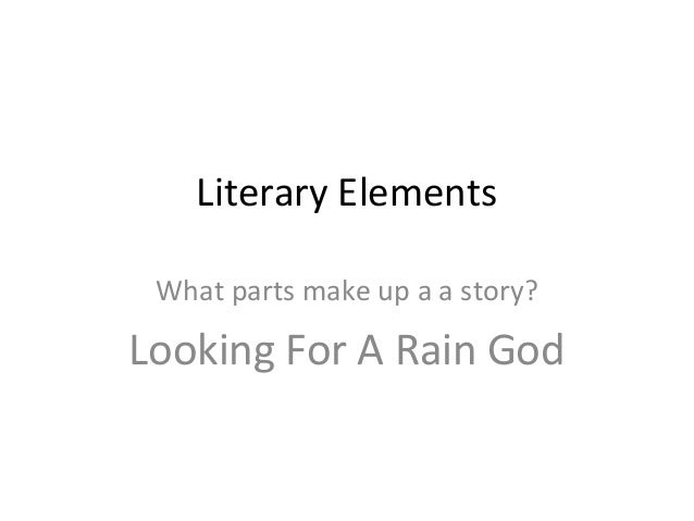 Literary Elements What parts make up a a story? Looking For A Rain God