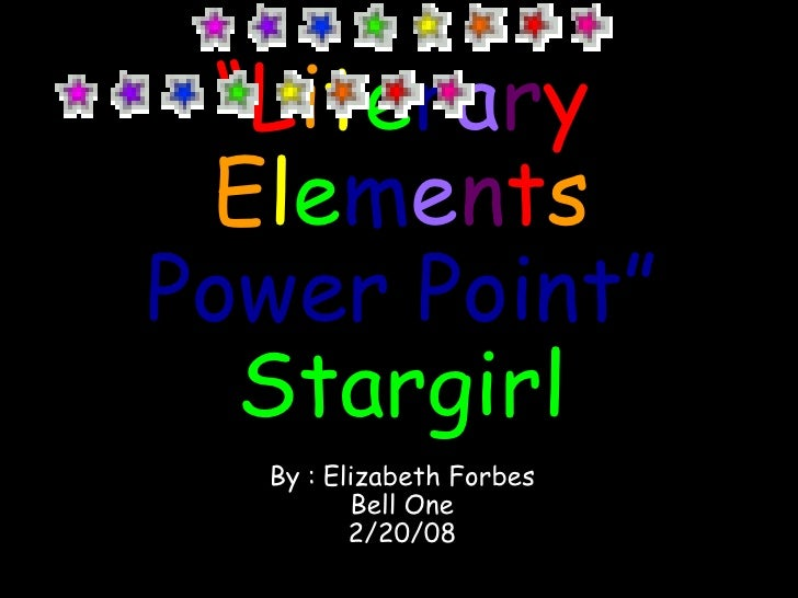 """"""" L i t e r a r y   E l e m e n t s   Power Point"""" Stargirl By :   Elizabeth Forbes Bell One 2/20/08"""