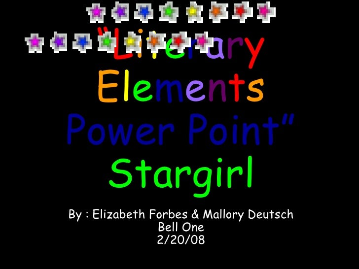 """ L i t e r a r y   E l e m e n t s   Power Point"" Stargirl By :   Elizabeth Forbes & Mallory Deutsch Bell One 2/20/08"