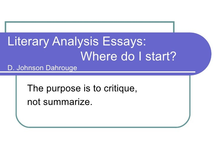 Literary Analysis Essays:    Where do I start? D. Johnson Dahrouge The purpose is to critique,  not summarize.