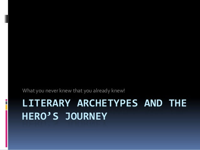 What you never knew that you already knew!LITERARY ARCHETYPES AND THEHERO'S JOURNEY