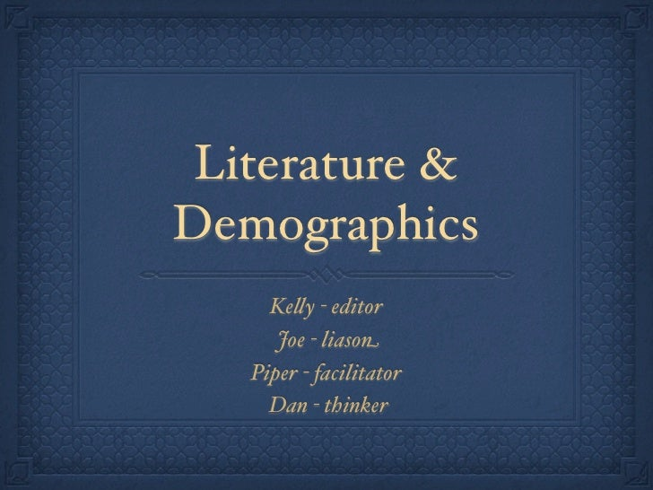 Literature &Demographics     Ke!y - editor      Joe - liason   Piper - facilitator     Dan - thinker