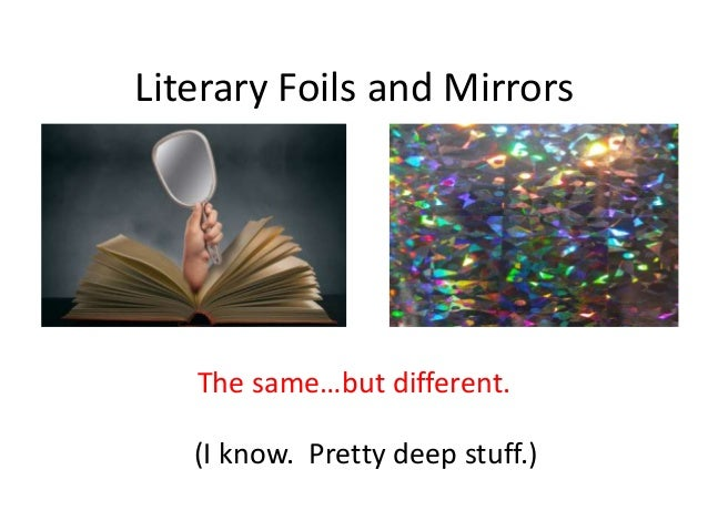 Literary Foils and Mirrors The same…but different. (I know. Pretty deep stuff.)
