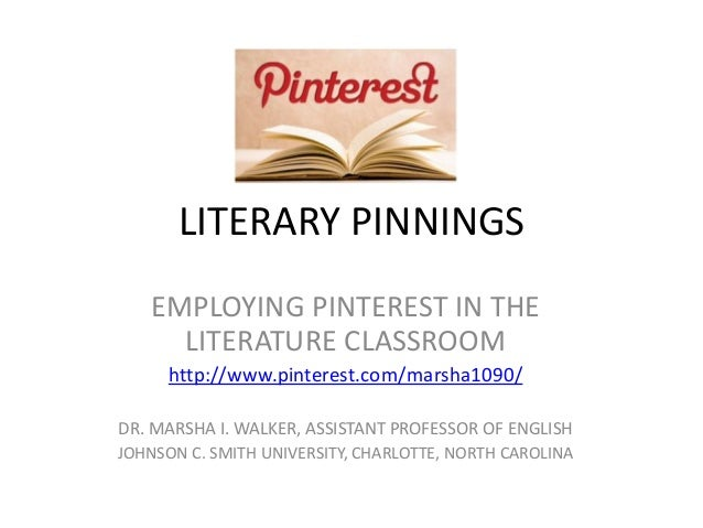 LITERARY PINNINGS EMPLOYING PINTEREST IN THE LITERATURE CLASSROOM http://www.pinterest.com/marsha1090/ DR. MARSHA I. WALKE...