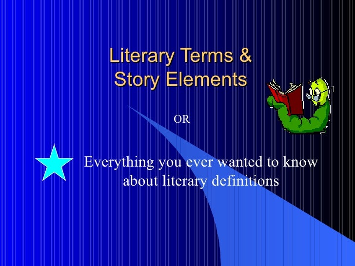 Literary Terms &  Story Elements  Everything you ever wanted to know about literary definitions OR
