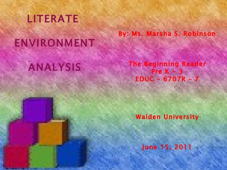 By: Ms. Marsha S. Robinson The Beginning Reader Pre K - 3 EDUC – 6707R – 7 Walden University June 15, 2011 LITERATE  ENVIR...