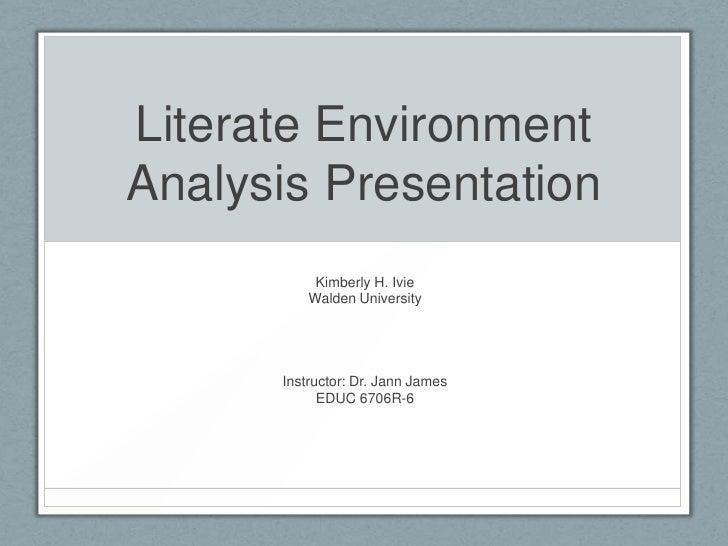 Literate EnvironmentAnalysis Presentation           Kimberly H. Ivie          Walden University      Instructor: Dr. Jann ...