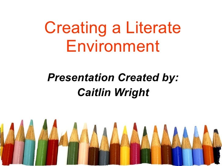 Creating a Literate Environment Presentation Created by: Caitlin Wright