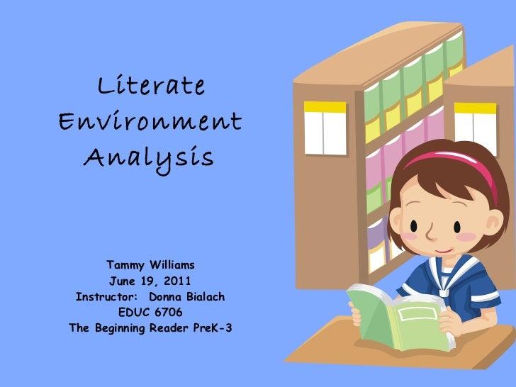 Literate  Environment Analysis Tammy Williams June 19, 2011 Instructor:  Donna Bialach EDUC 6706 The Beginning Reader PreK-3