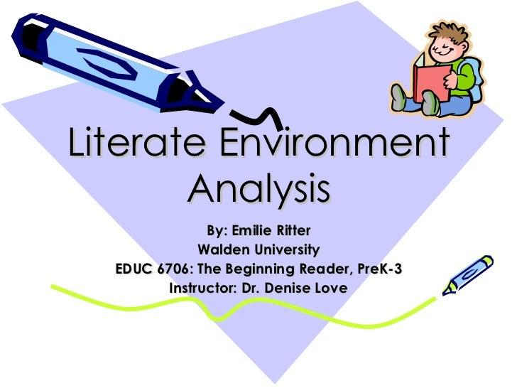 Literate Environment Analysis By: Emilie Ritter Walden University EDUC 6706: The Beginning Reader, PreK-3 Instructor: Dr. ...